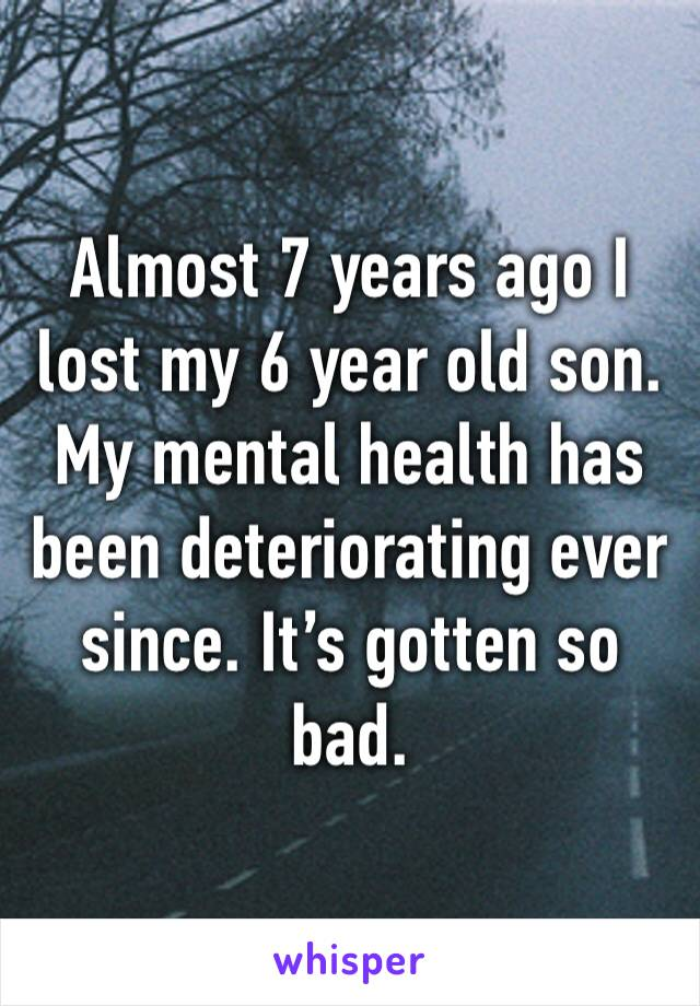 Almost 7 years ago I lost my 6 year old son. My mental health has been deteriorating ever since. It's gotten so bad.