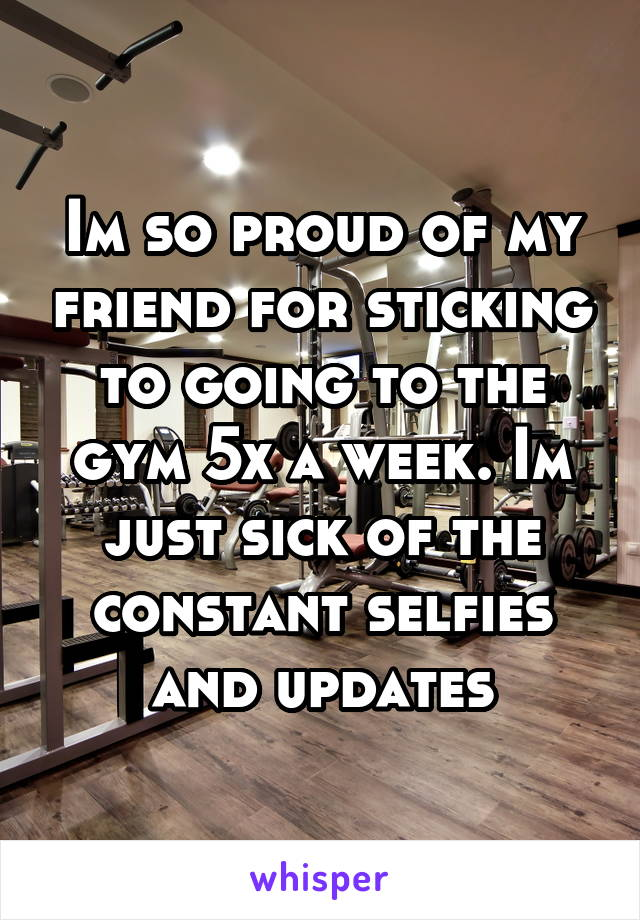 Im so proud of my friend for sticking to going to the gym 5x a week. Im just sick of the constant selfies and updates