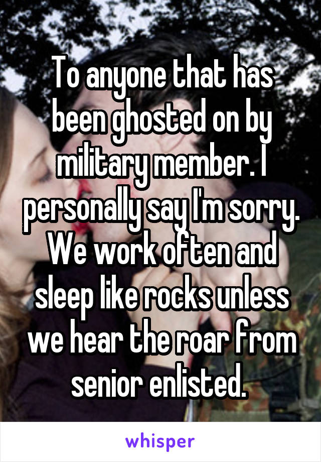 To anyone that has been ghosted on by military member. I personally say I'm sorry. We work often and sleep like rocks unless we hear the roar from senior enlisted.