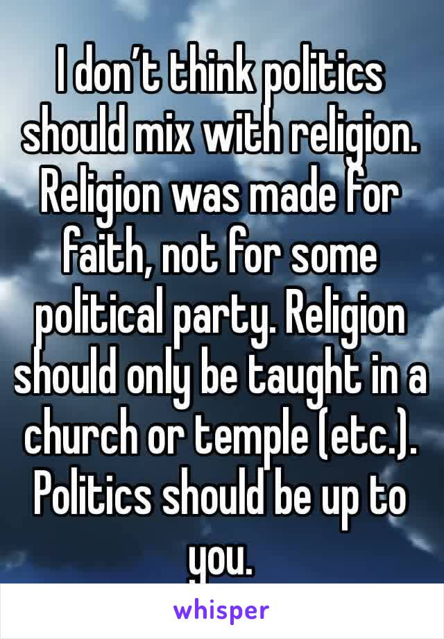 I don't think politics should mix with religion. Religion was made for faith, not for some political party. Religion should only be taught in a church or temple (etc.). Politics should be up to you.
