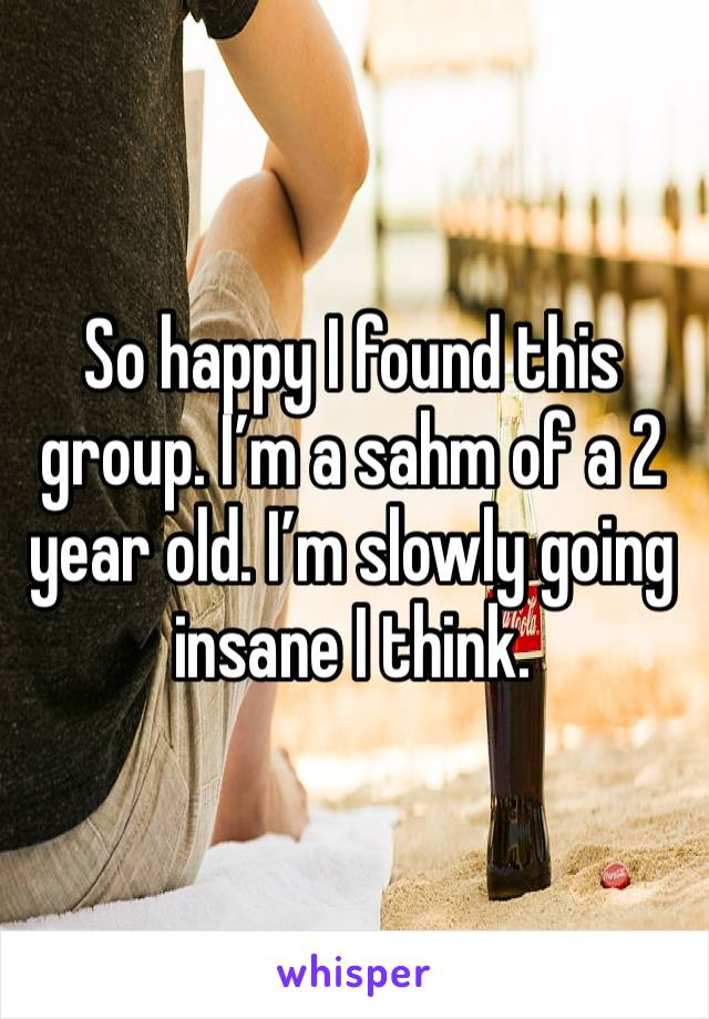 So happy I found this group. I'm a sahm of a 2 year old. I'm slowly going insane I think.