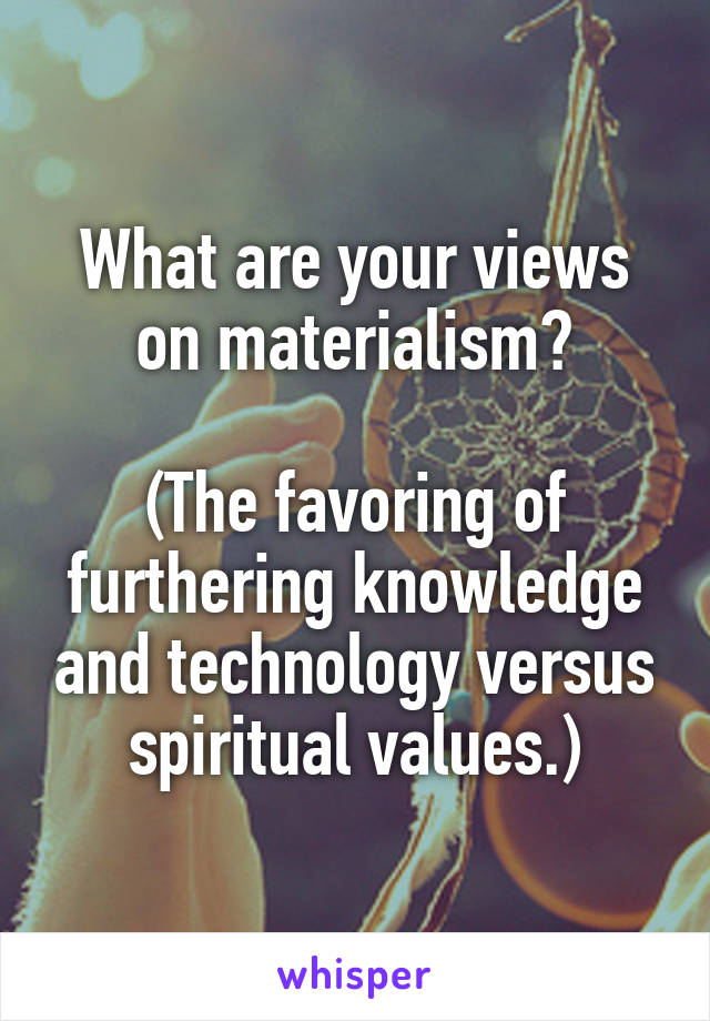 What are your views on materialism?  (The favoring of furthering knowledge and technology versus spiritual values.)