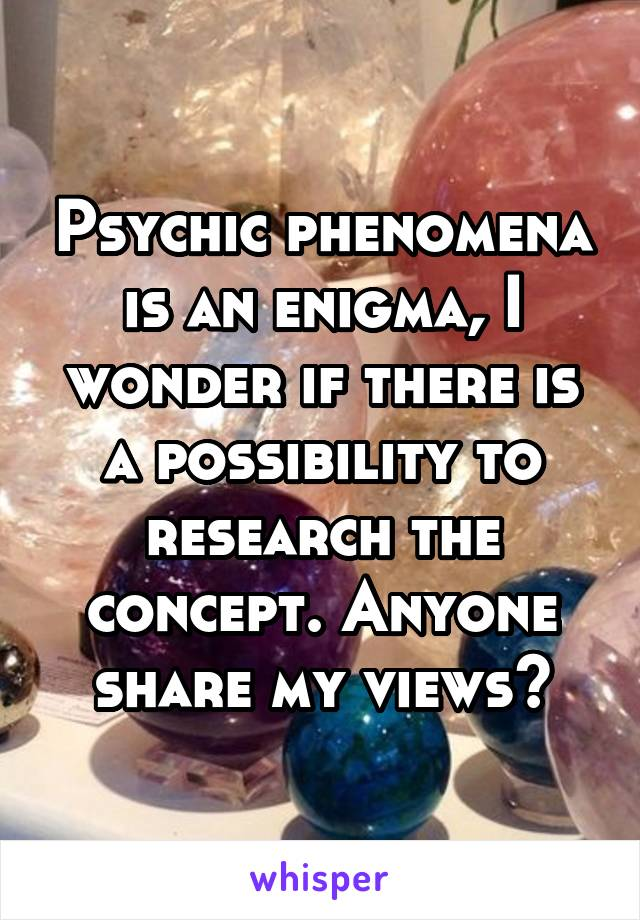 Psychic phenomena is an enigma, I wonder if there is a possibility to research the concept. Anyone share my views?