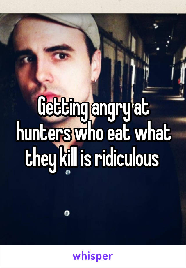 Getting angry at hunters who eat what they kill is ridiculous