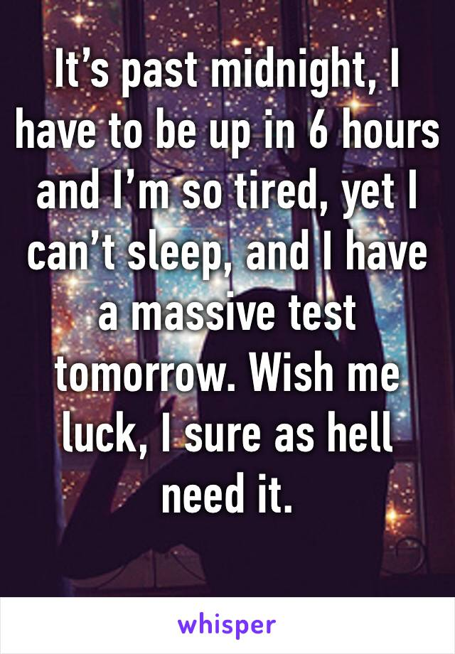 It's past midnight, I have to be up in 6 hours and I'm so tired, yet I can't sleep, and I have a massive test tomorrow. Wish me luck, I sure as hell need it.