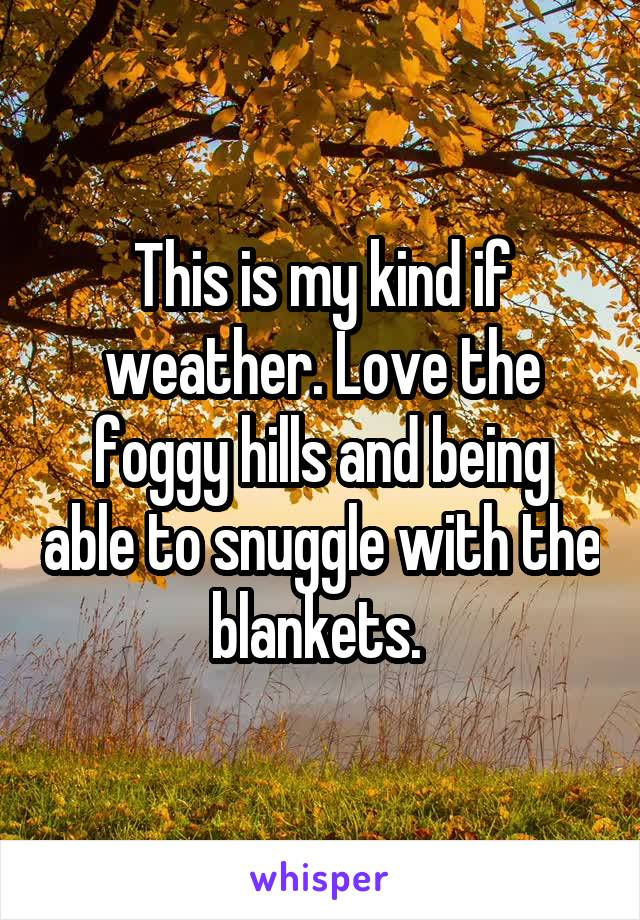 This is my kind if weather. Love the foggy hills and being able to snuggle with the blankets.