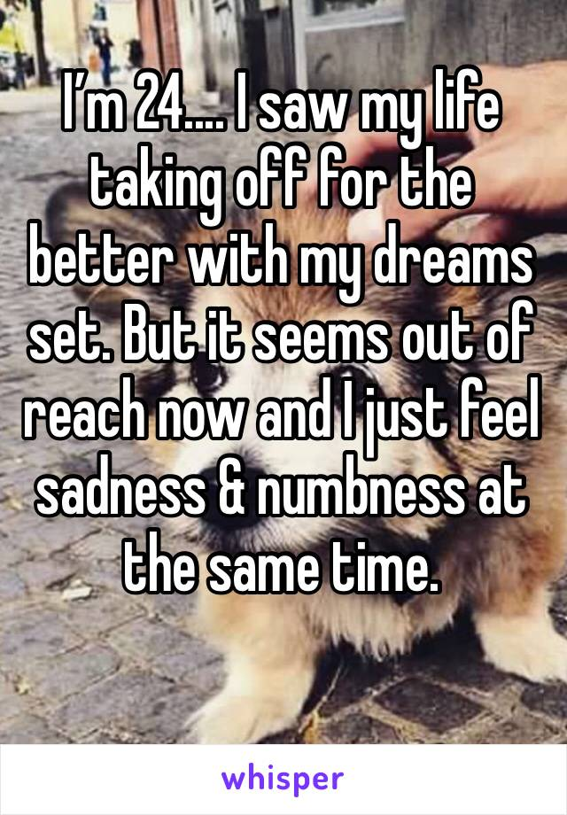 I'm 24.... I saw my life taking off for the better with my dreams set. But it seems out of reach now and I just feel sadness & numbness at the same time.