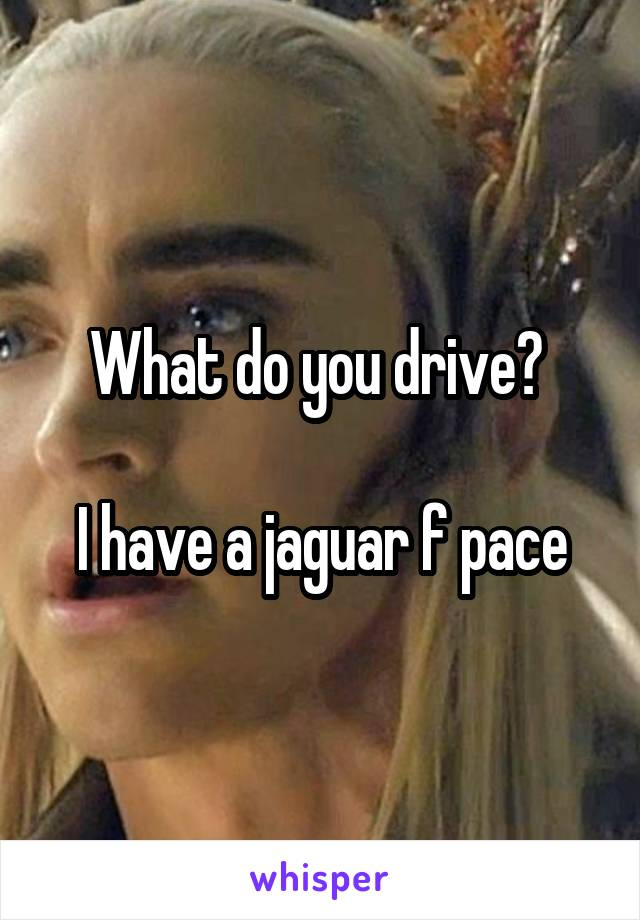 What do you drive?   I have a jaguar f pace