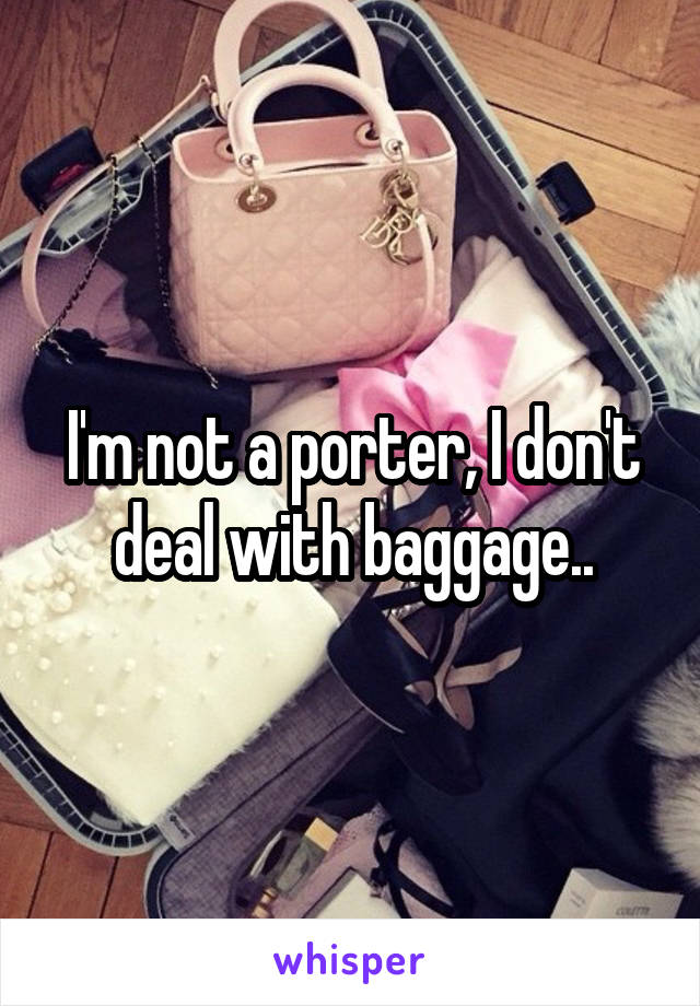I'm not a porter, I don't deal with baggage..