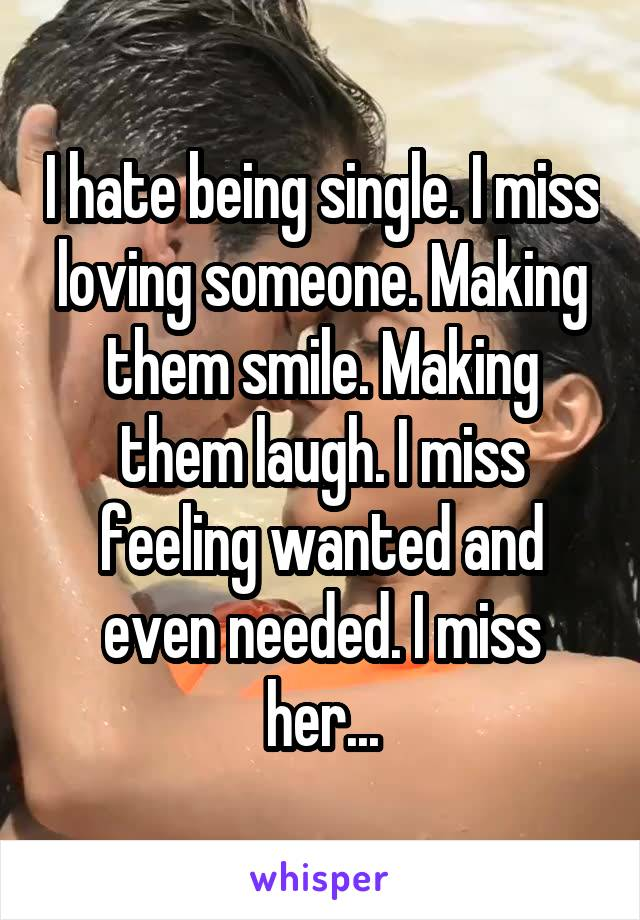 I hate being single. I miss loving someone. Making them smile. Making them laugh. I miss feeling wanted and even needed. I miss her...