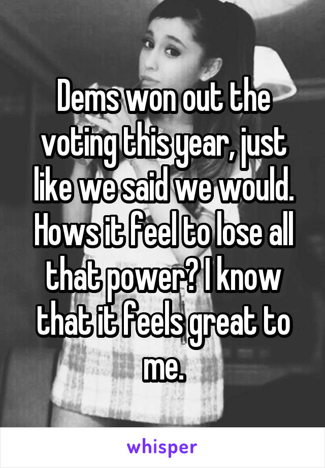 Dems won out the voting this year, just like we said we would. Hows it feel to lose all that power? I know that it feels great to me.