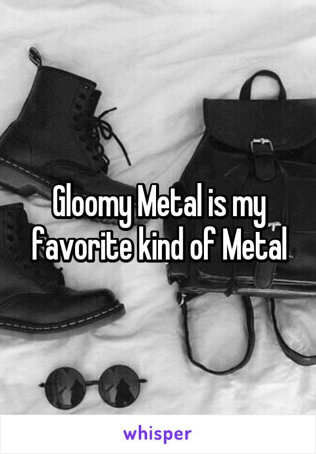 Gloomy Metal is my favorite kind of Metal