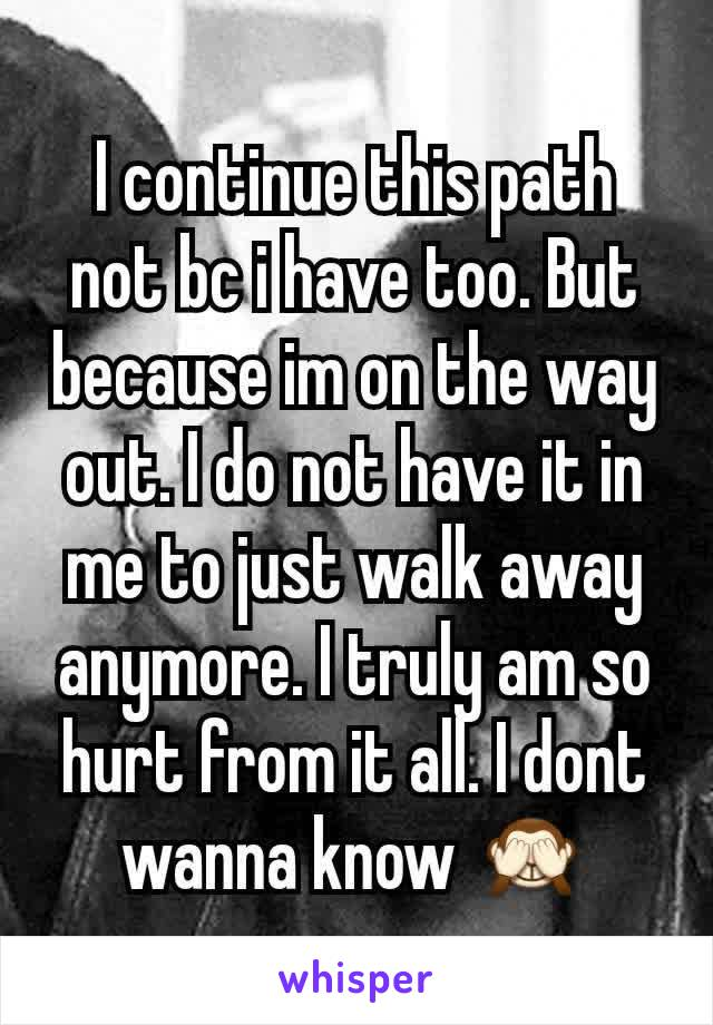 I continue this path not bc i have too. But because im on the way out. I do not have it in me to just walk away anymore. I truly am so hurt from it all. I dont wanna know 🙈