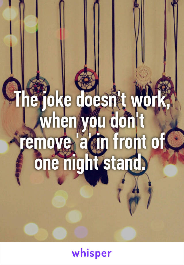 The joke doesn't work, when you don't remove 'a' in front of one night stand.