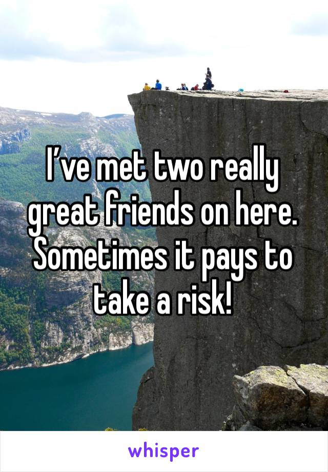 I've met two really great friends on here. Sometimes it pays to take a risk!