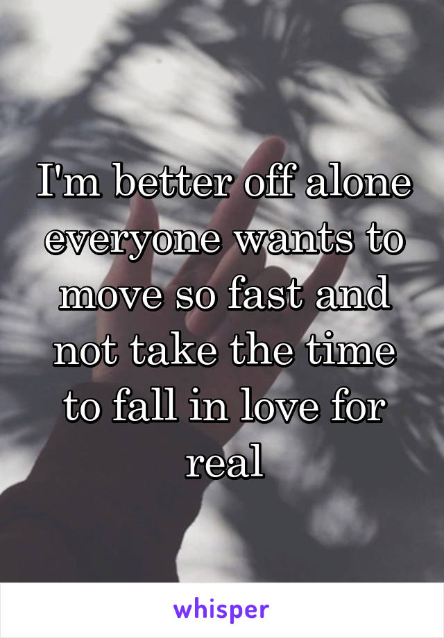 I'm better off alone everyone wants to move so fast and not take the time to fall in love for real