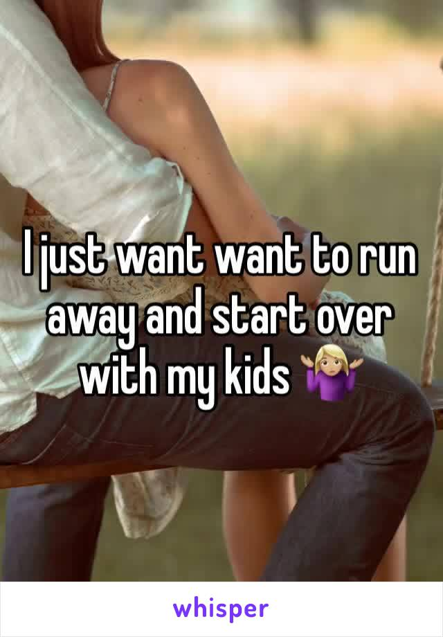 I just want want to run away and start over with my kids 🤷🏼‍♀️