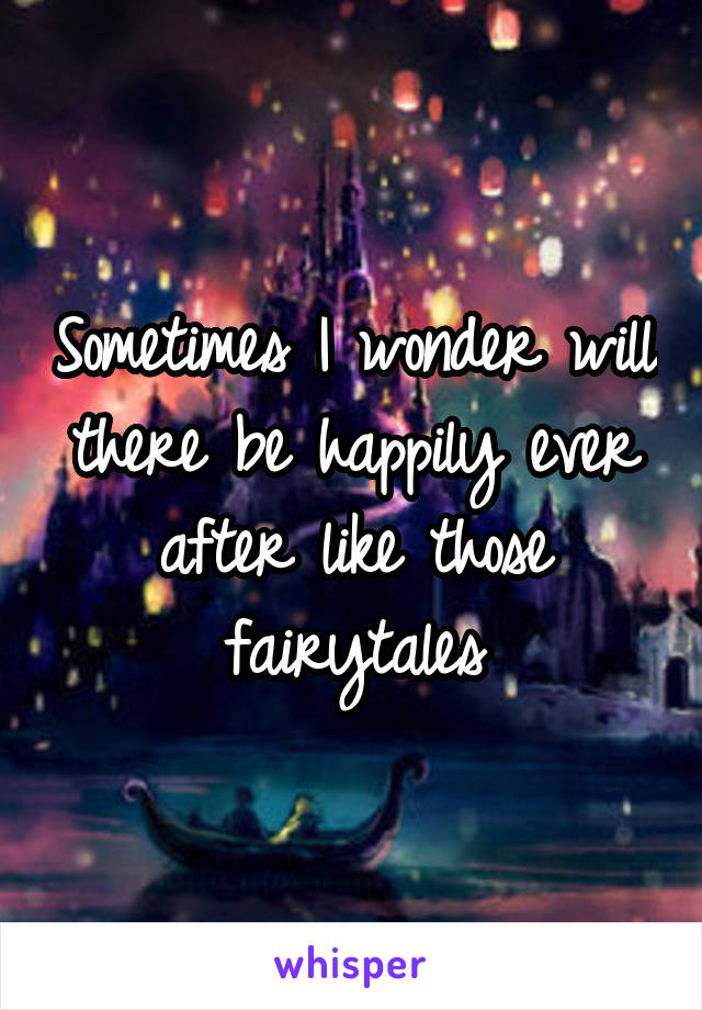 Sometimes I wonder will there be happily ever after like those fairytales