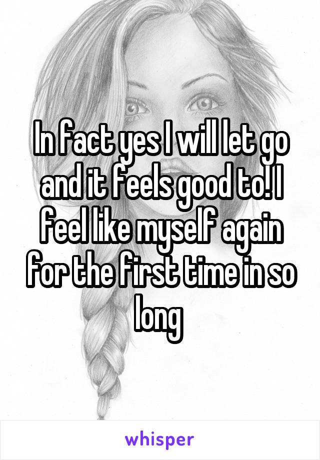 In fact yes I will let go and it feels good to! I feel like myself again for the first time in so long