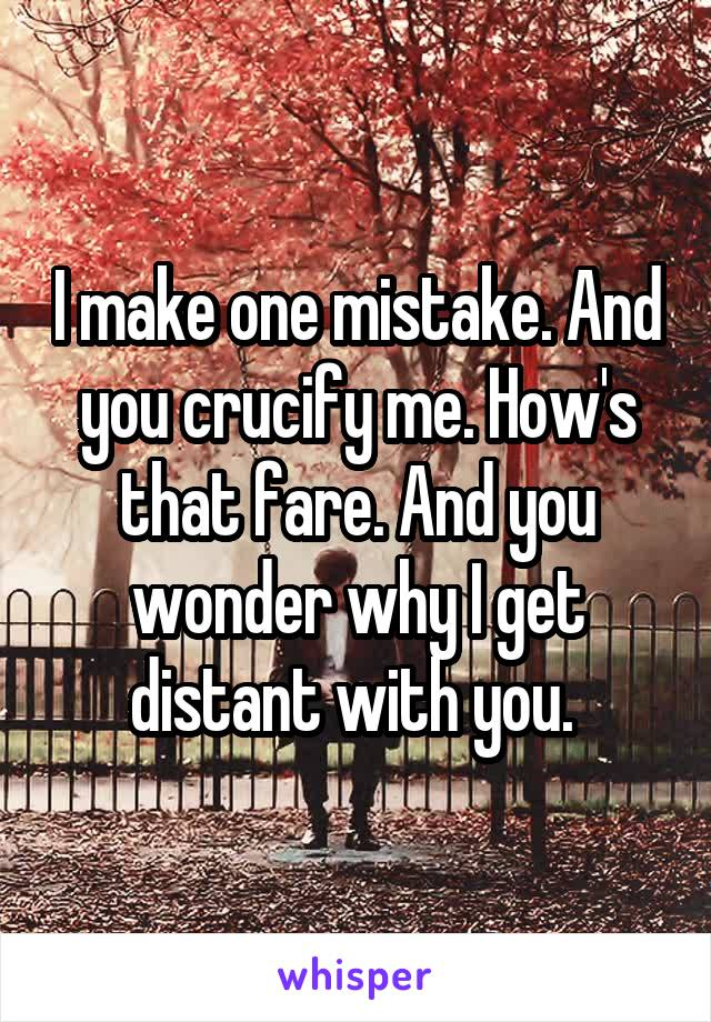 I make one mistake. And you crucify me. How's that fare. And you wonder why I get distant with you.