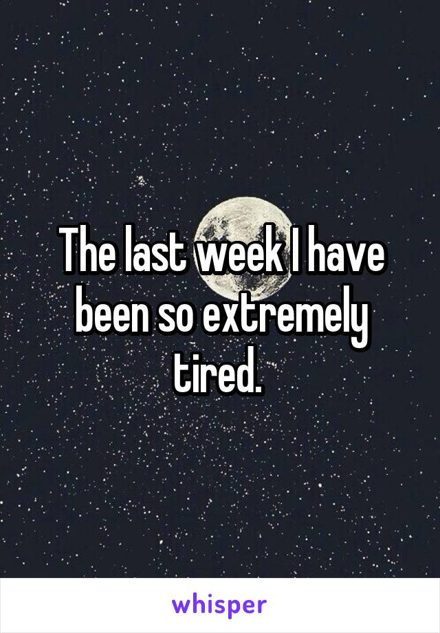 The last week I have been so extremely tired.