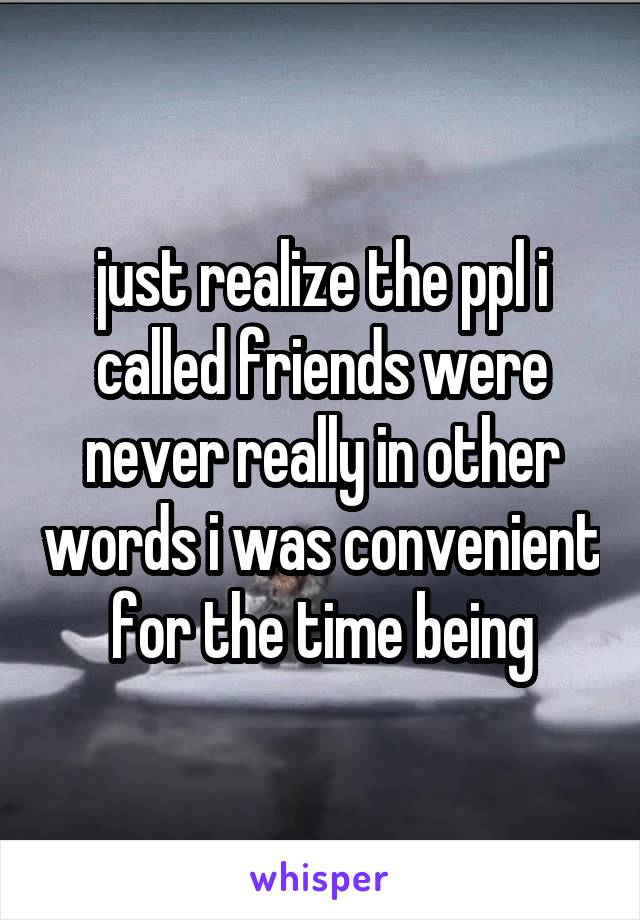 just realize the ppl i called friends were never really in other words i was convenient for the time being