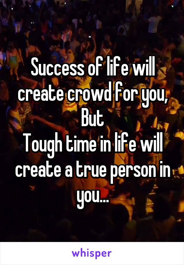 Success of life will create crowd for you, But Tough time in life will create a true person in you...