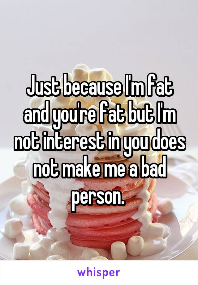 Just because I'm fat and you're fat but I'm not interest in you does not make me a bad person.