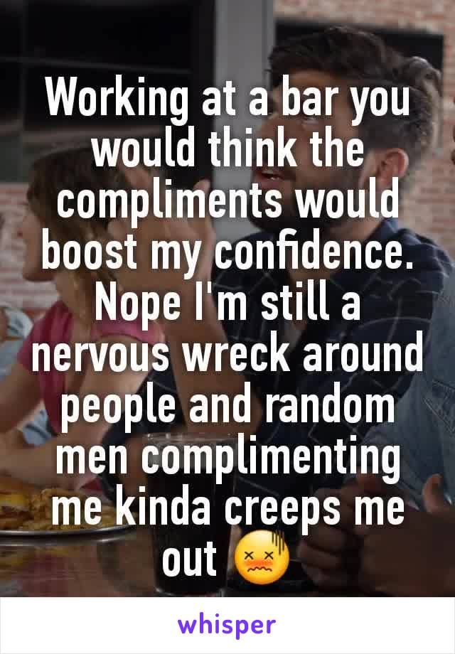 Working at a bar you would think the compliments would boost my confidence. Nope I'm still a nervous wreck around people and random men complimenting me kinda creeps me out 😖