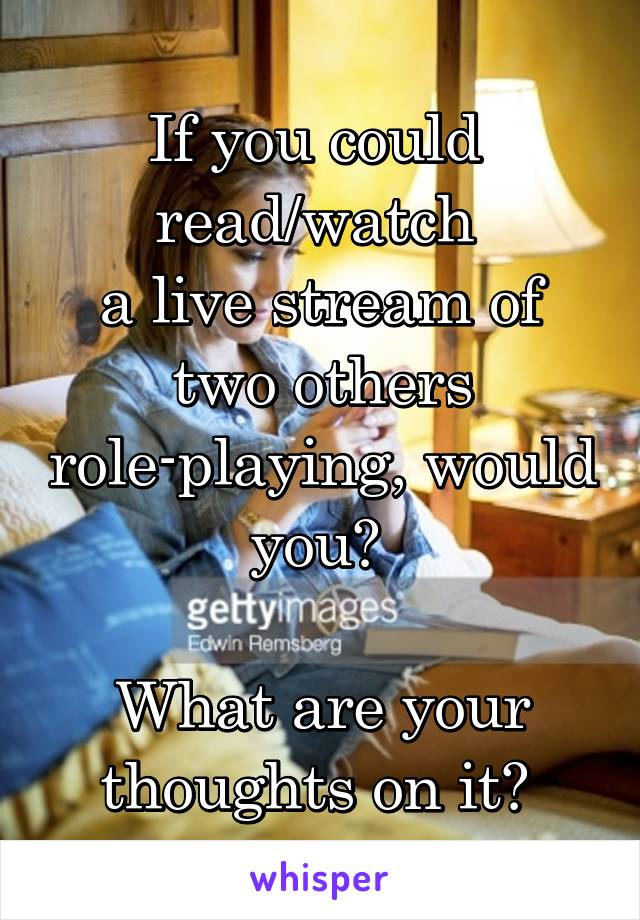 If you could  read/watch  a live stream of two others role-playing, would you?   What are your thoughts on it?