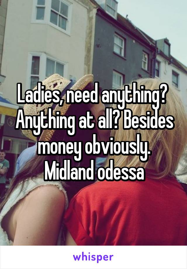 Ladies, need anything?  Anything at all? Besides money obviously. Midland odessa