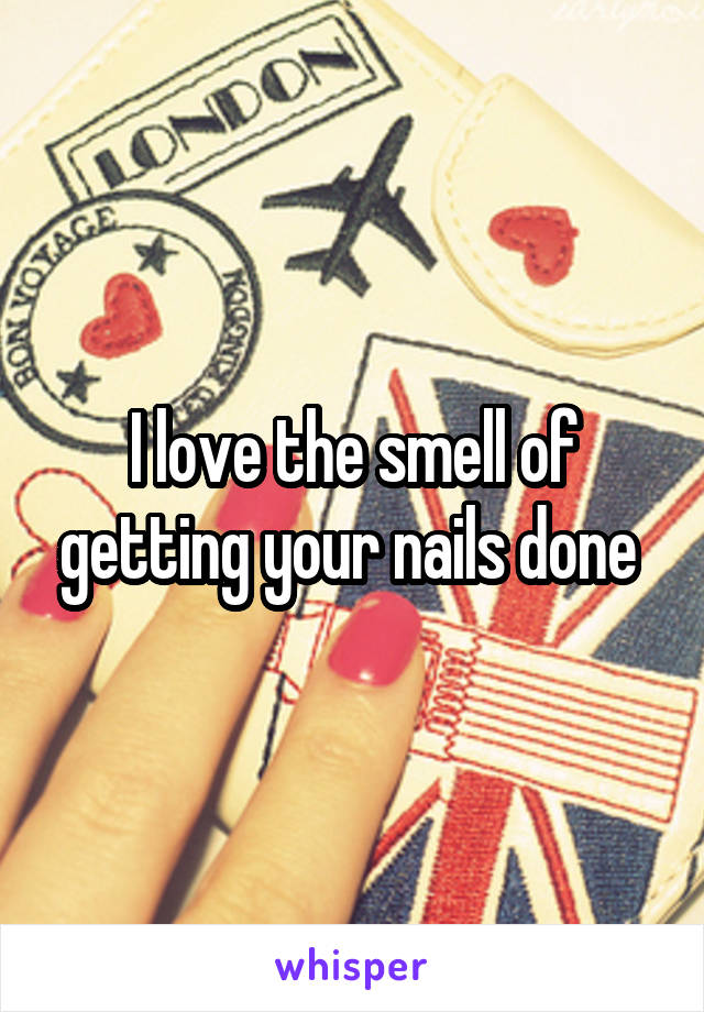 I love the smell of getting your nails done