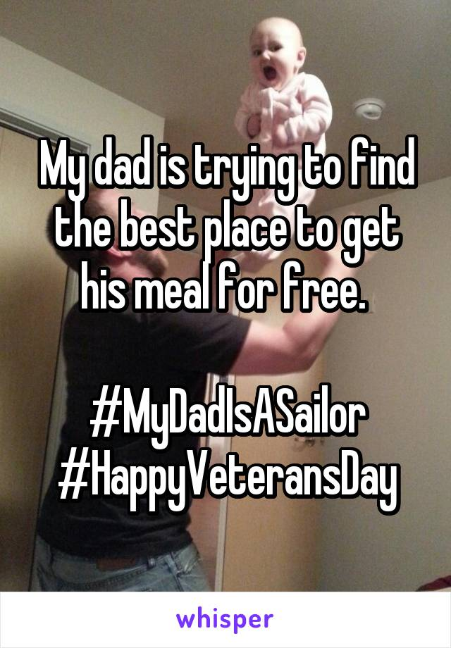 My dad is trying to find the best place to get his meal for free.   #MyDadIsASailor #HappyVeteransDay