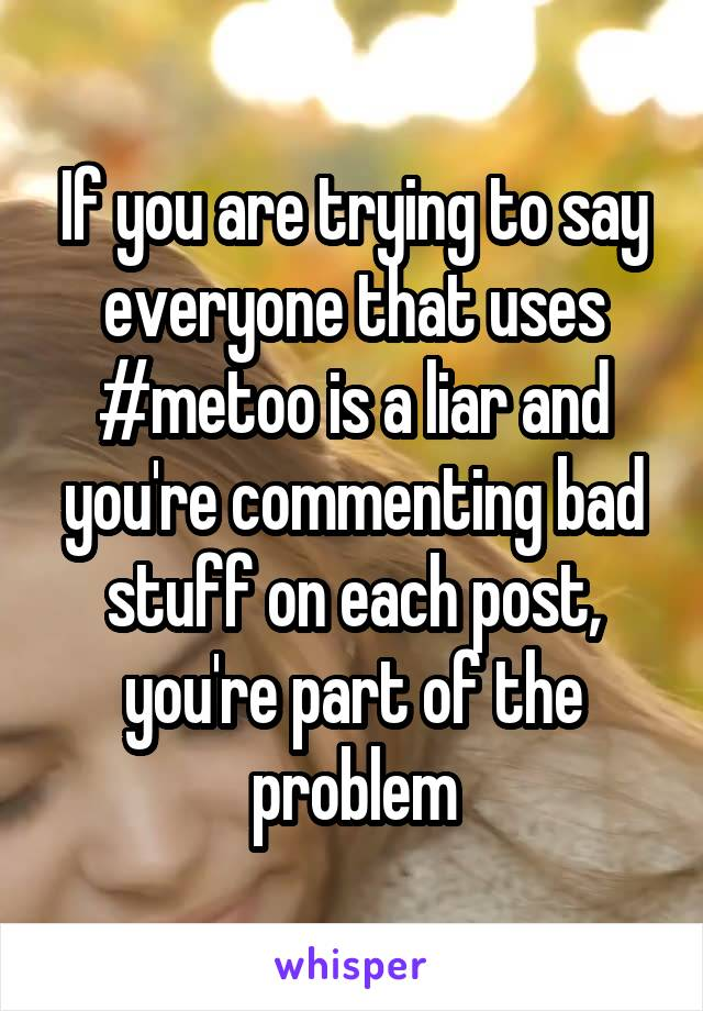 If you are trying to say everyone that uses #metoo is a liar and you're commenting bad stuff on each post, you're part of the problem