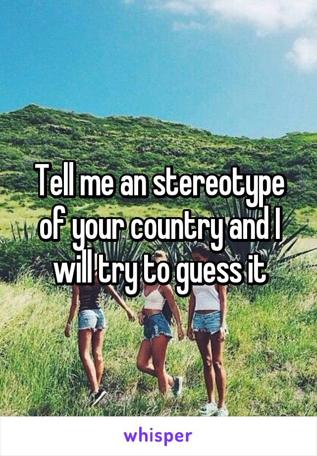 Tell me an stereotype of your country and I will try to guess it