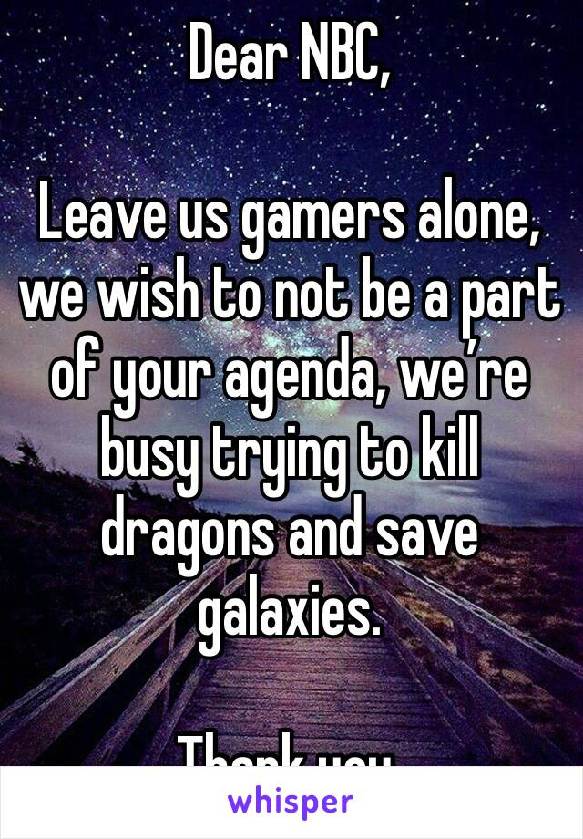 Dear NBC,   Leave us gamers alone, we wish to not be a part of your agenda, we're busy trying to kill dragons and save galaxies.   Thank you.