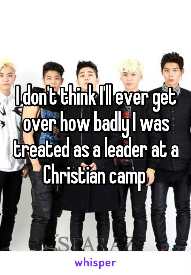 I don't think I'll ever get over how badly I was treated as a leader at a Christian camp