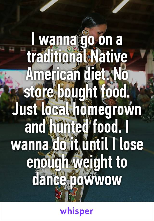 I wanna go on a traditional Native American diet. No store bought food. Just local homegrown and hunted food. I wanna do it until I lose enough weight to dance powwow