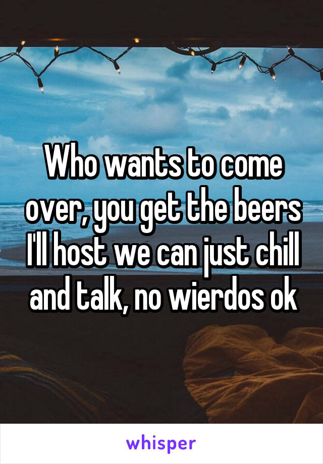 Who wants to come over, you get the beers I'll host we can just chill and talk, no wierdos ok