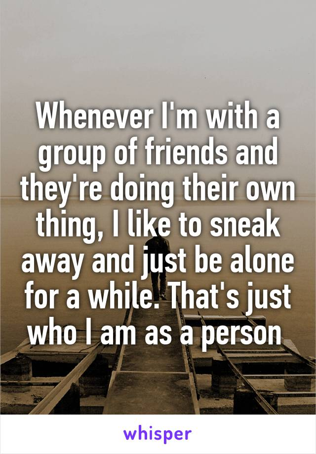 Whenever I'm with a group of friends and they're doing their own thing, I like to sneak away and just be alone for a while. That's just who I am as a person