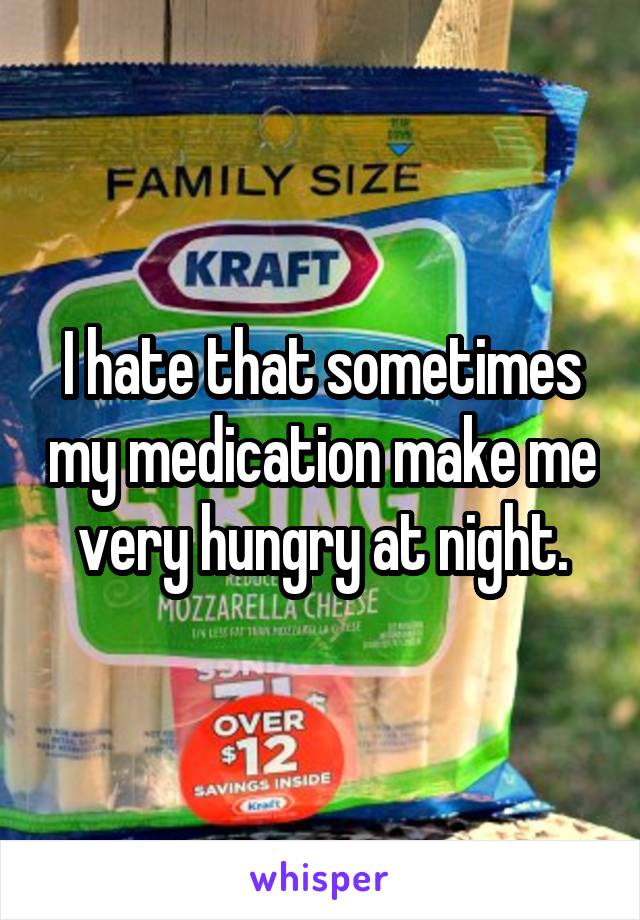 I hate that sometimes my medication make me very hungry at night.