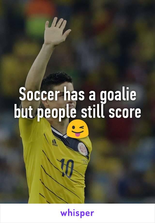 Soccer has a goalie but people still score 😜