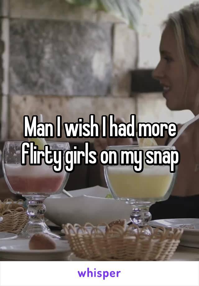 Man I wish I had more flirty girls on my snap