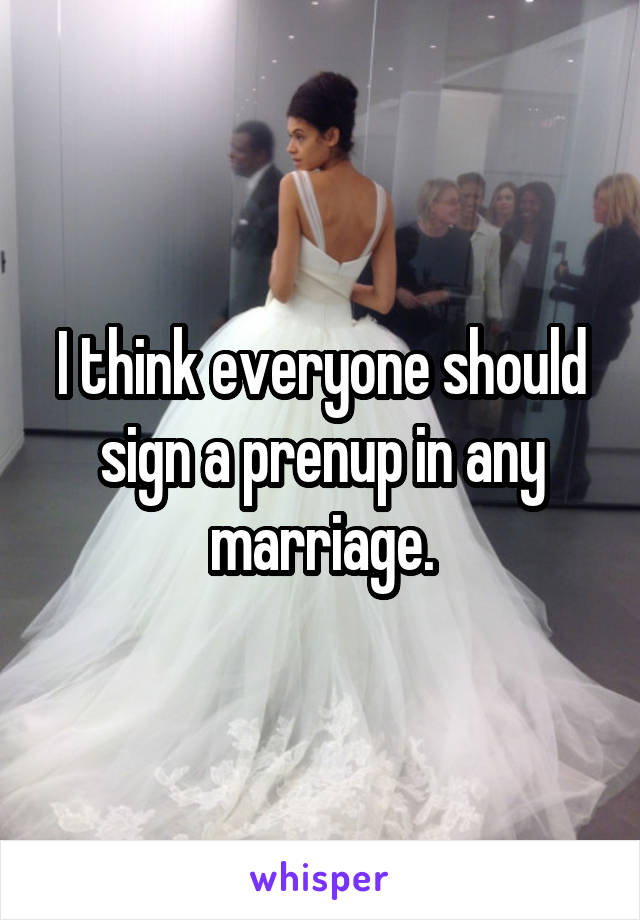 I think everyone should sign a prenup in any marriage.