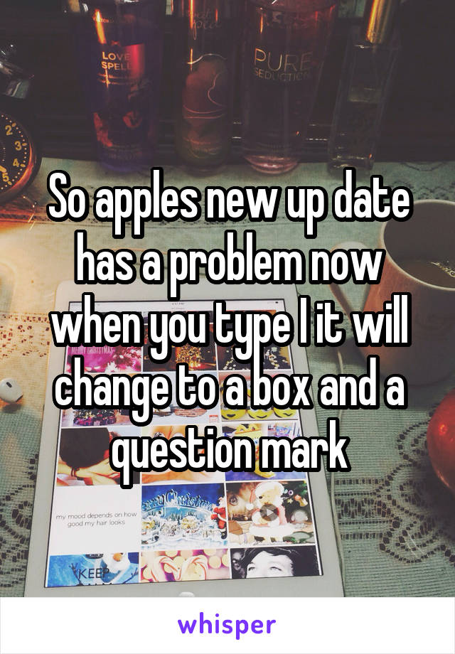So apples new up date has a problem now when you type I it will change to a box and a question mark