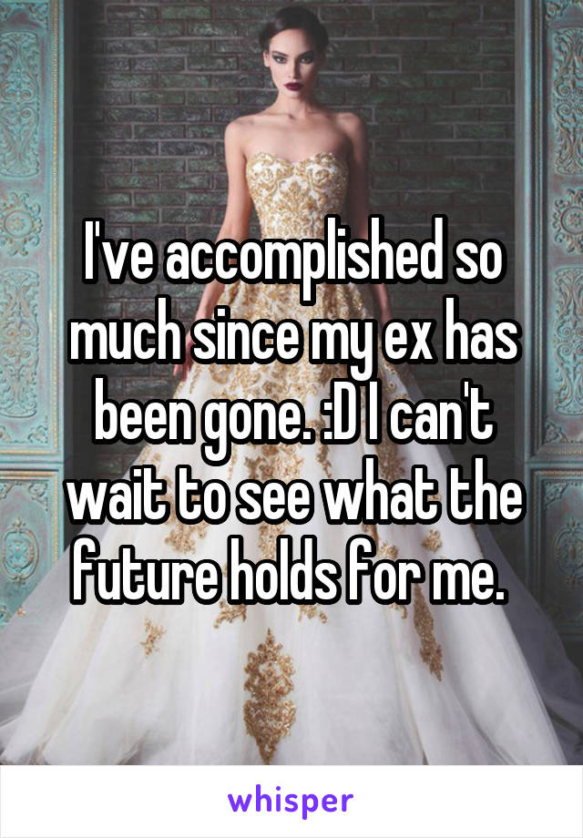 I've accomplished so much since my ex has been gone. :D I can't wait to see what the future holds for me.