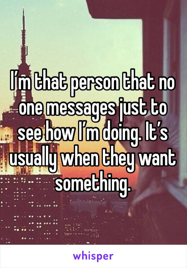 I'm that person that no one messages just to see how I'm doing. It's usually when they want something.
