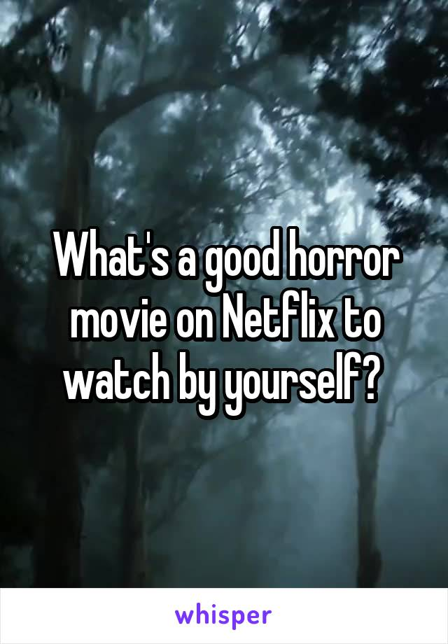 What's a good horror movie on Netflix to watch by yourself?