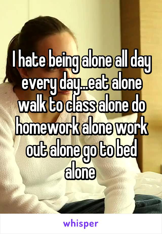 I hate being alone all day every day...eat alone walk to class alone do homework alone work out alone go to bed alone