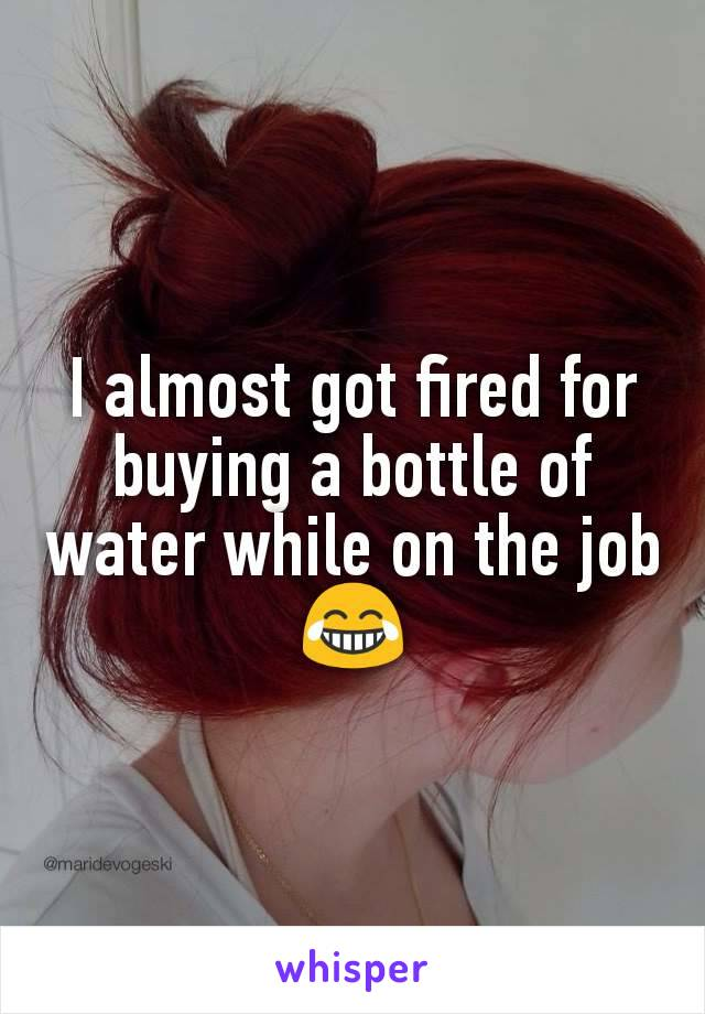 I almost got fired for buying a bottle of water while on the job 😂